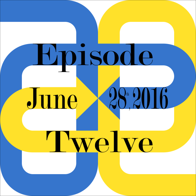 Episode Twelve – 6/28/16